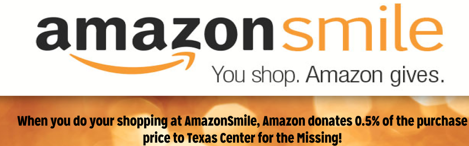 Shop via AmazonSmile and .5% of your purchase will be donated to Texas Center for the Missing.